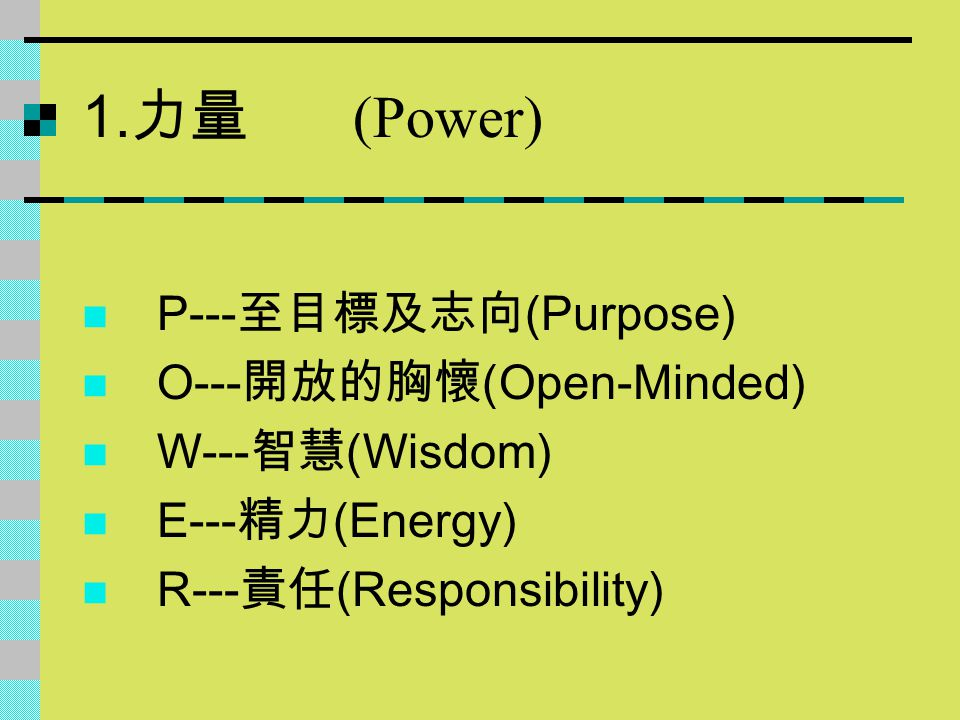 1.力量 (Power) P---至目標及志向(Purpose) O---開放的胸懷(Open-Minded) W---智慧(Wisdom)