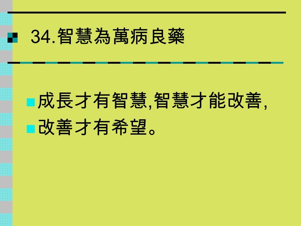 34.智慧為萬病良藥 成長才有智慧,智慧才能改善, 改善才有希望。