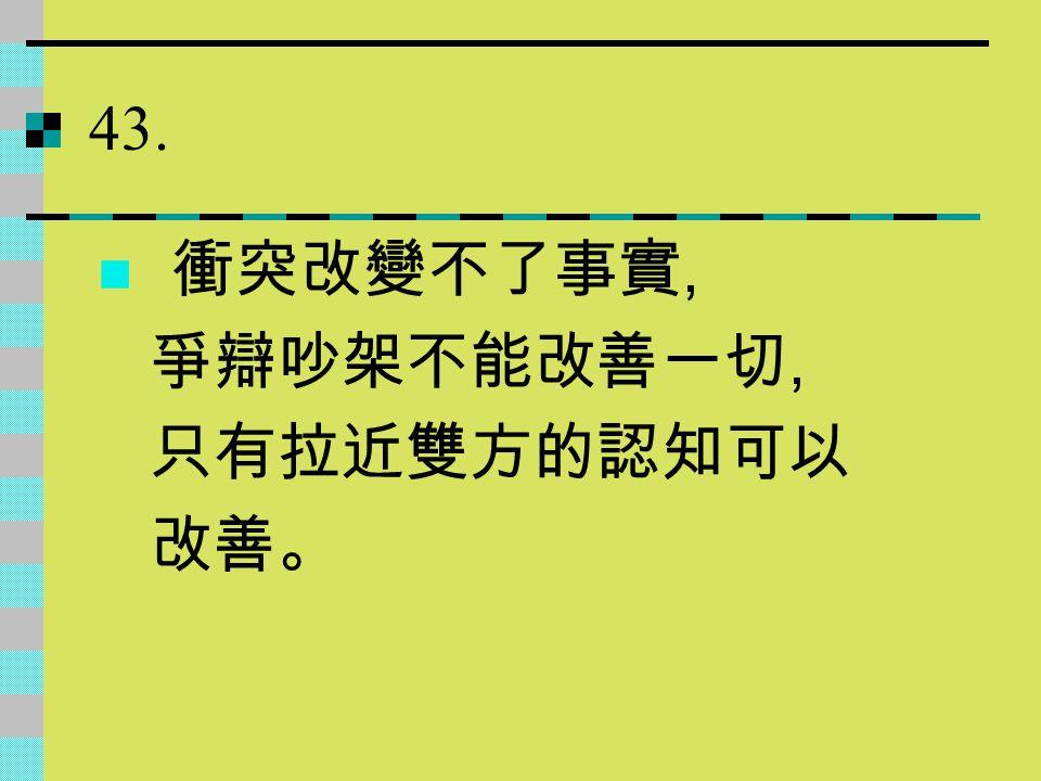 43. 衝突改變不了事實, 爭辯吵架不能改善一切, 只有拉近雙方的認知可以 改善。