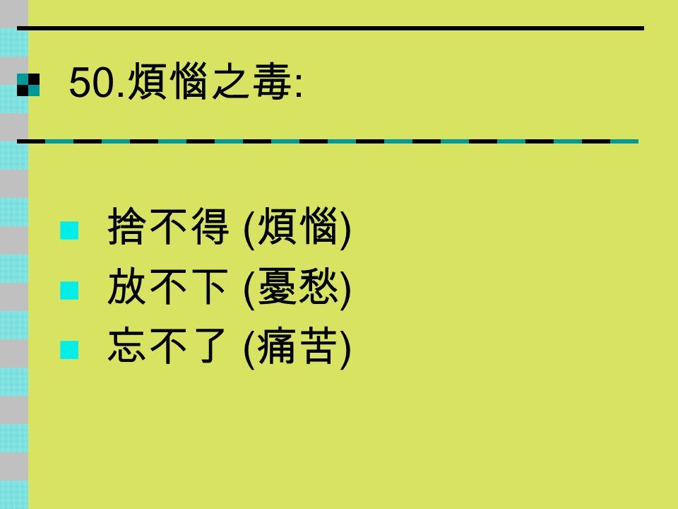 50.煩惱之毒: 捨不得 (煩惱) 放不下 (憂愁) 忘不了 (痛苦)