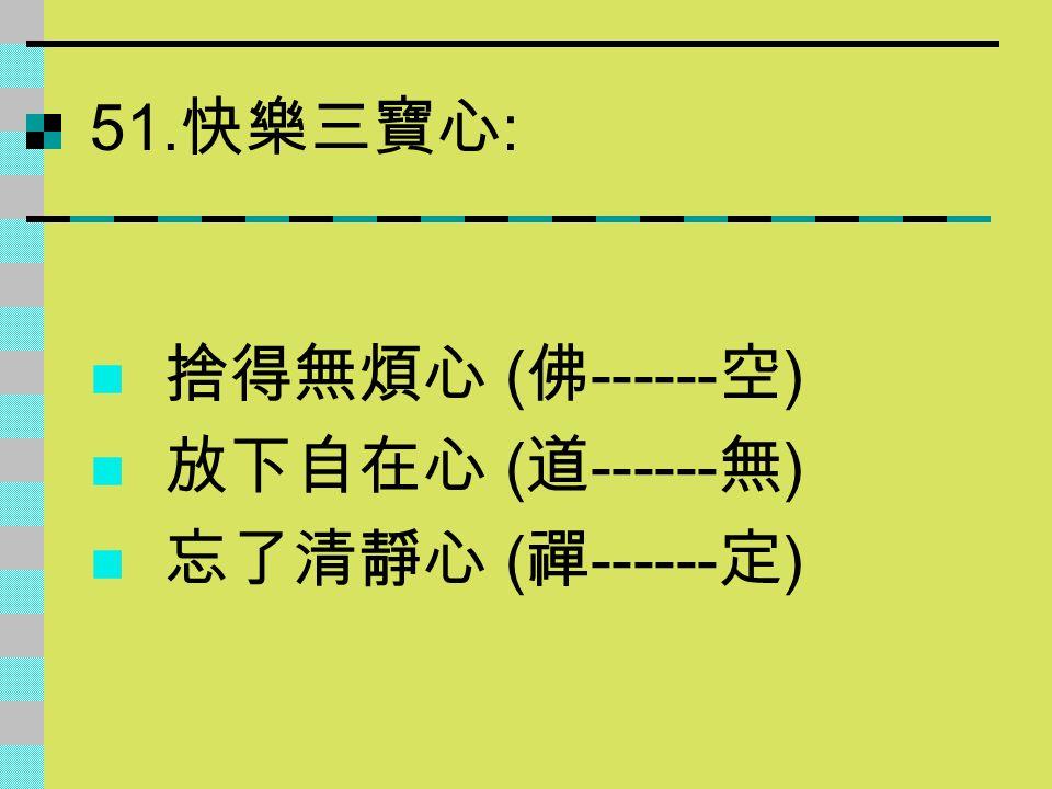 51.快樂三寶心: 捨得無煩心 (佛------空) 放下自在心 (道------無) 忘了清靜心 (禪------定)