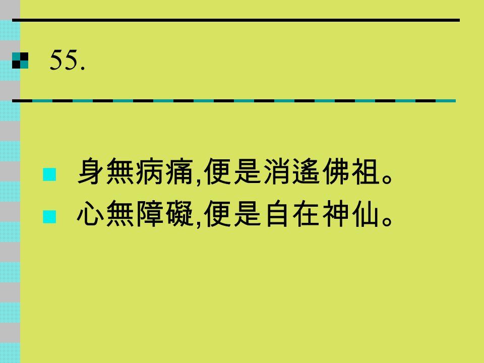 55. 身無病痛,便是消遙佛祖。 心無障礙,便是自在神仙。