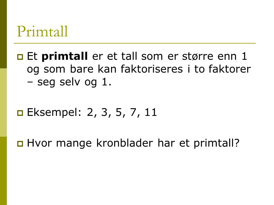 Primtall Et primtall er et tall som er større enn 1 og som bare kan faktoriseres i to faktorer – seg selv og 1.