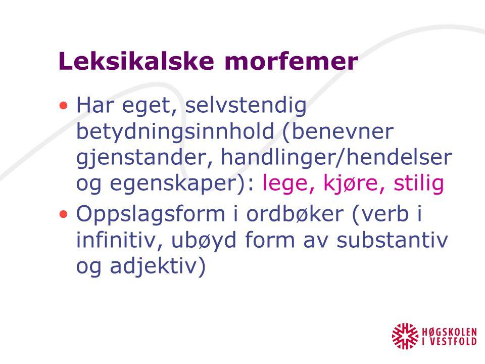 Leksikalske morfemer Har eget, selvstendig betydningsinnhold (benevner gjenstander, handlinger/hendelser og egenskaper): lege, kjøre, stilig.