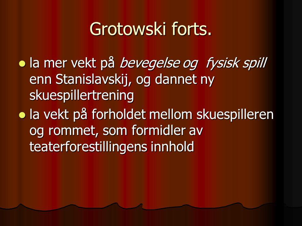 Grotowski forts. la mer vekt på bevegelse og fysisk spill enn Stanislavskij, og dannet ny skuespillertrening.