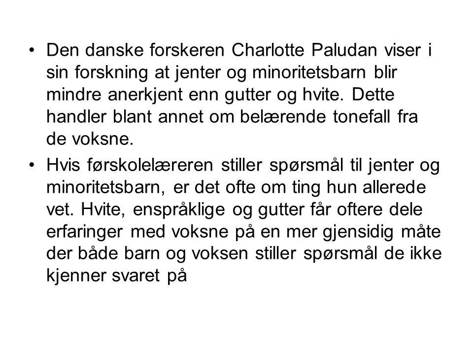 Den danske forskeren Charlotte Paludan viser i sin forskning at jenter og minoritetsbarn blir mindre anerkjent enn gutter og hvite. Dette handler blant annet om belærende tonefall fra de voksne.