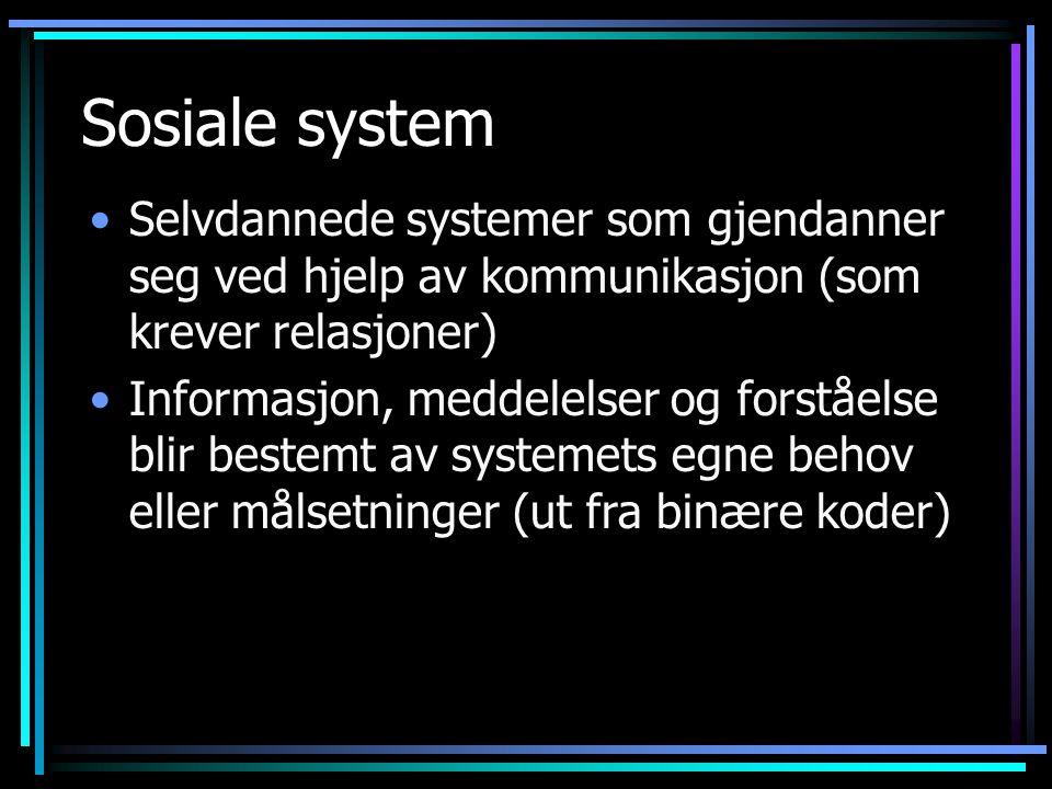 Sosiale system Selvdannede systemer som gjendanner seg ved hjelp av kommunikasjon (som krever relasjoner)
