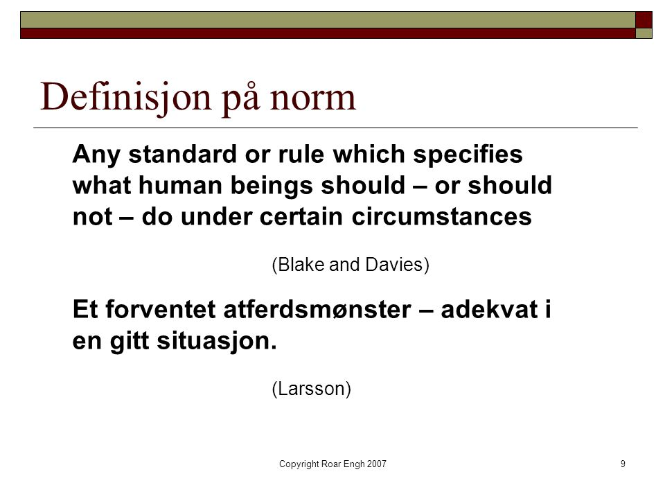 Definisjon på norm Any standard or rule which specifies what human beings should – or should not – do under certain circumstances.