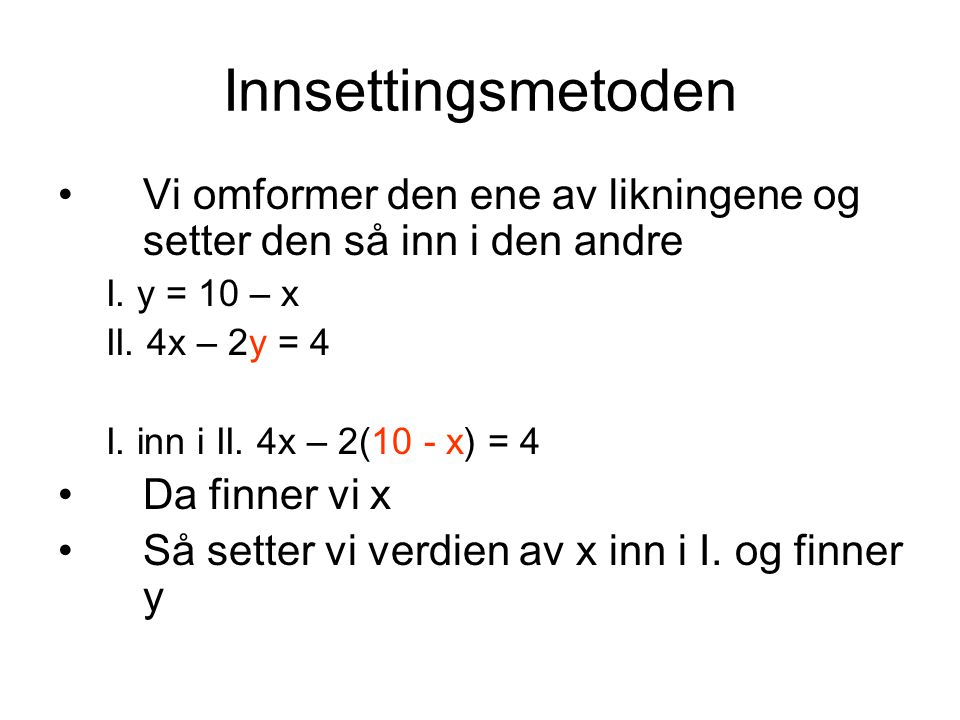 Innsettingsmetoden Vi omformer den ene av likningene og setter den så inn i den andre. I. y = 10 – x.