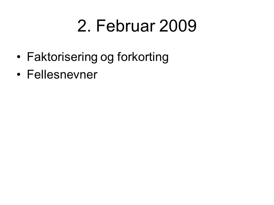 2. Februar 2009 Faktorisering og forkorting Fellesnevner