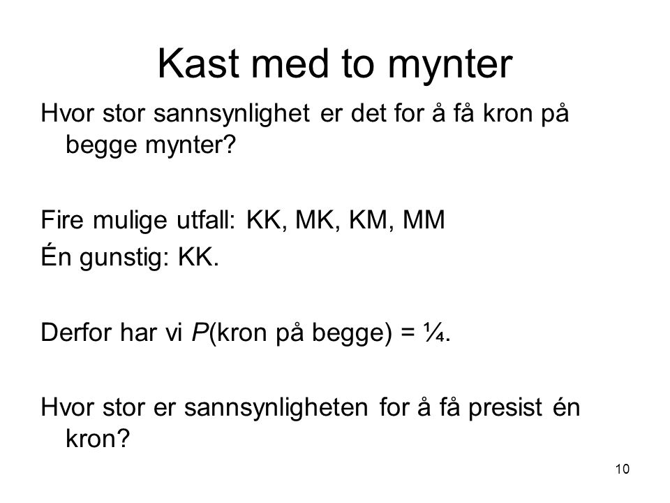 Kast med to mynter Hvor stor sannsynlighet er det for å få kron på begge mynter Fire mulige utfall: KK, MK, KM, MM.