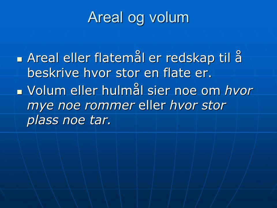 Areal og volum Areal eller flatemål er redskap til å beskrive hvor stor en flate er.