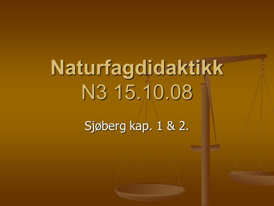 Naturfagdidaktikk N3 15.10.08 Sjøberg kap. 1 & 2.