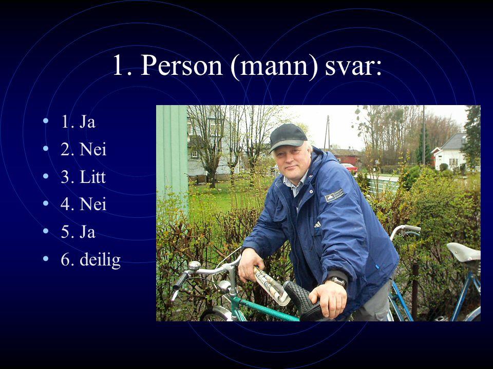 1. Person (mann) svar: 1. Ja 2. Nei 3. Litt 4. Nei 5. Ja 6. deilig