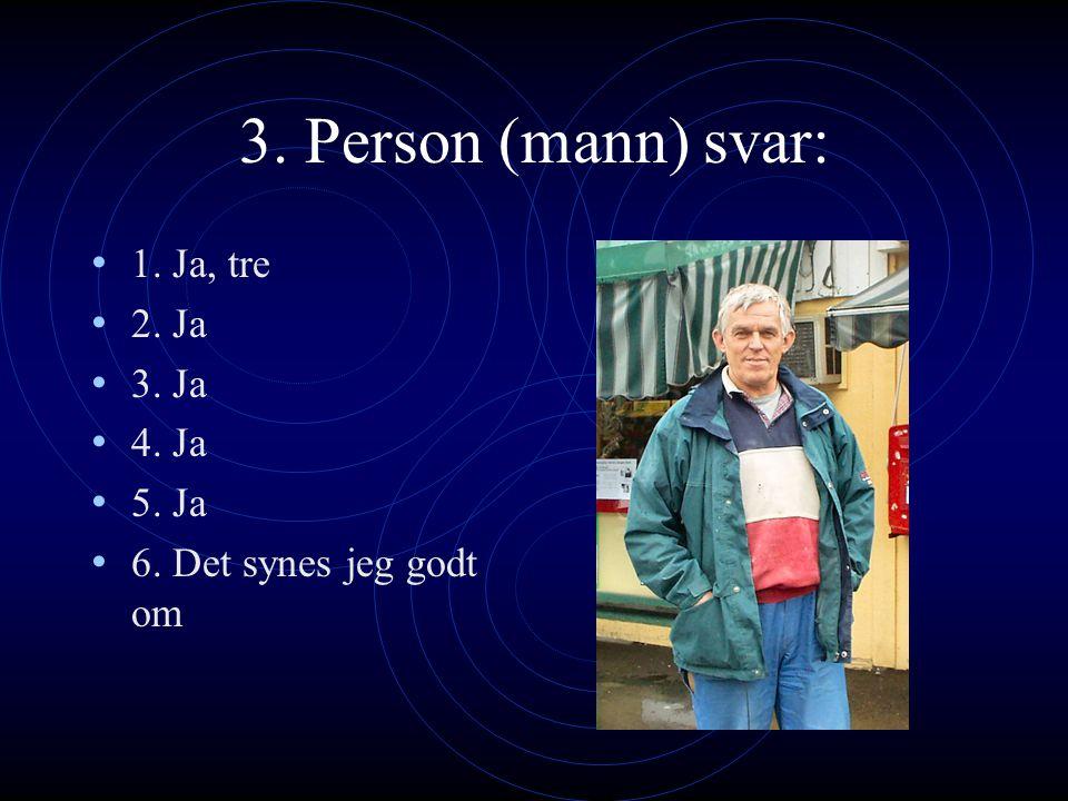 3. Person (mann) svar: 1. Ja, tre 2. Ja 3. Ja 4. Ja 5. Ja