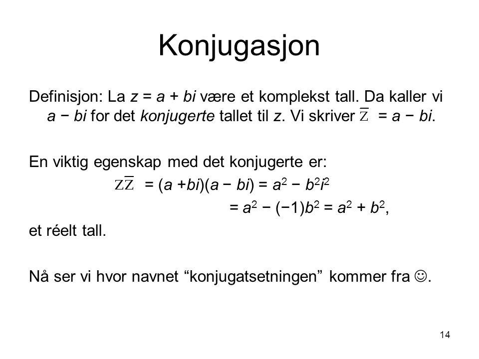Konjugasjon Definisjon: La z = a + bi være et komplekst tall. Da kaller vi a − bi for det konjugerte tallet til z. Vi skriver = a − bi.