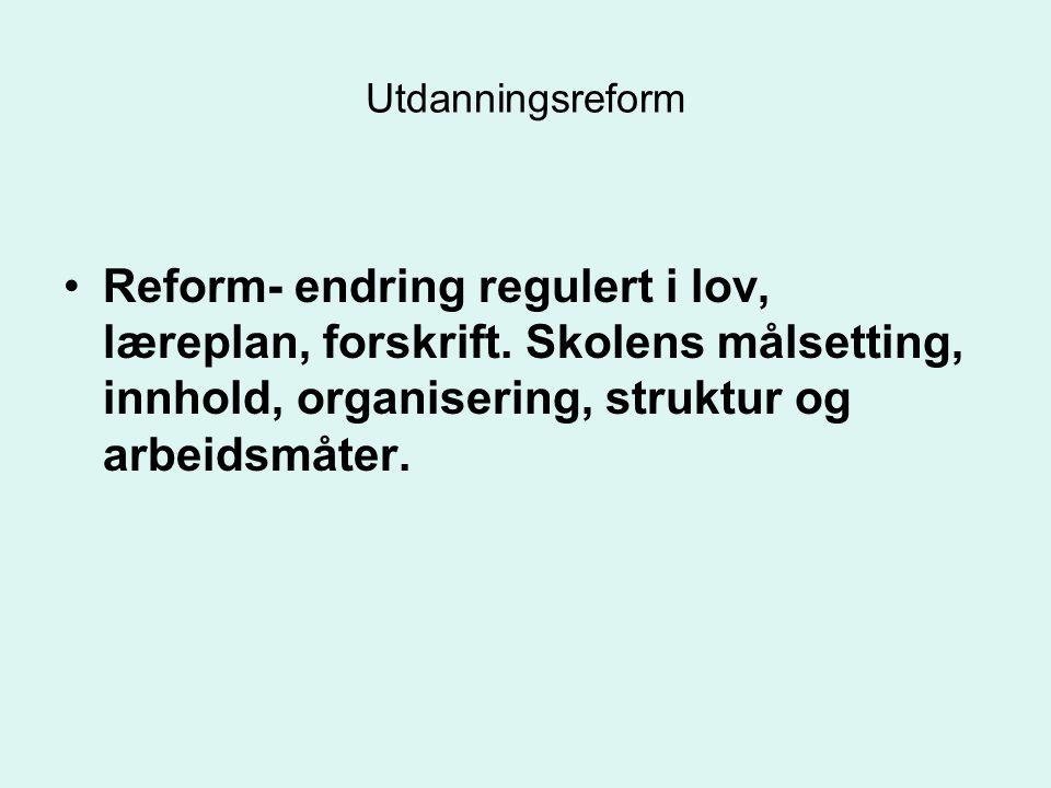 Utdanningsreform Reform- endring regulert i lov, læreplan, forskrift.