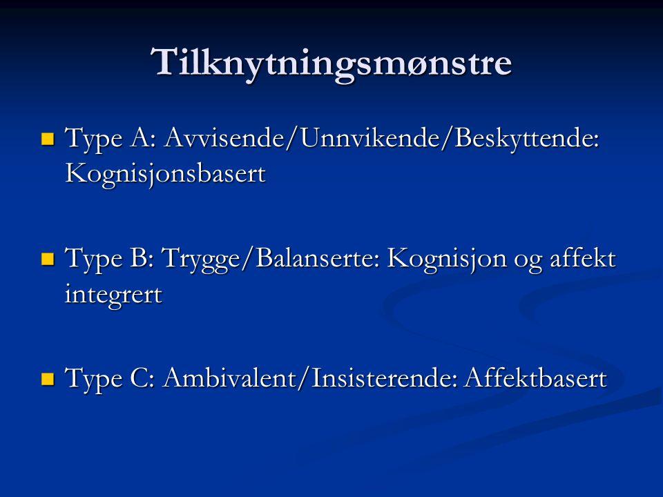 Tilknytningsmønstre Type A: Avvisende/Unnvikende/Beskyttende: Kognisjonsbasert. Type B: Trygge/Balanserte: Kognisjon og affekt integrert.
