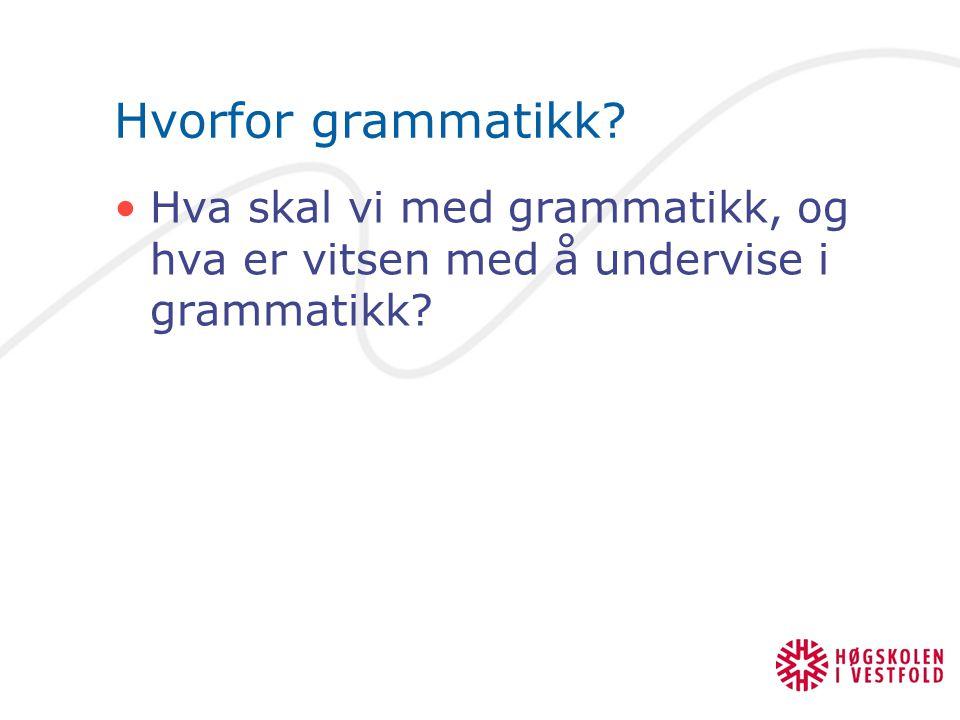 Hvorfor grammatikk Hva skal vi med grammatikk, og hva er vitsen med å undervise i grammatikk