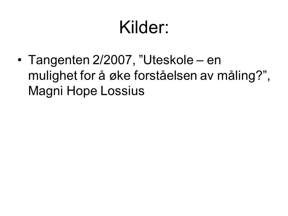 Kilder: Tangenten 2/2007, Uteskole – en mulighet for å øke forståelsen av måling , Magni Hope Lossius.