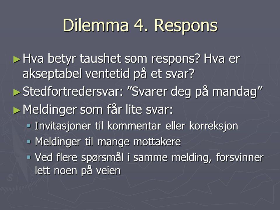 Dilemma 4. Respons Hva betyr taushet som respons Hva er akseptabel ventetid på et svar Stedfortredersvar: Svarer deg på mandag