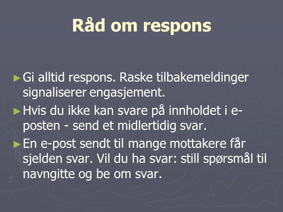 Råd om respons Gi alltid respons. Raske tilbakemeldinger signaliserer engasjement.
