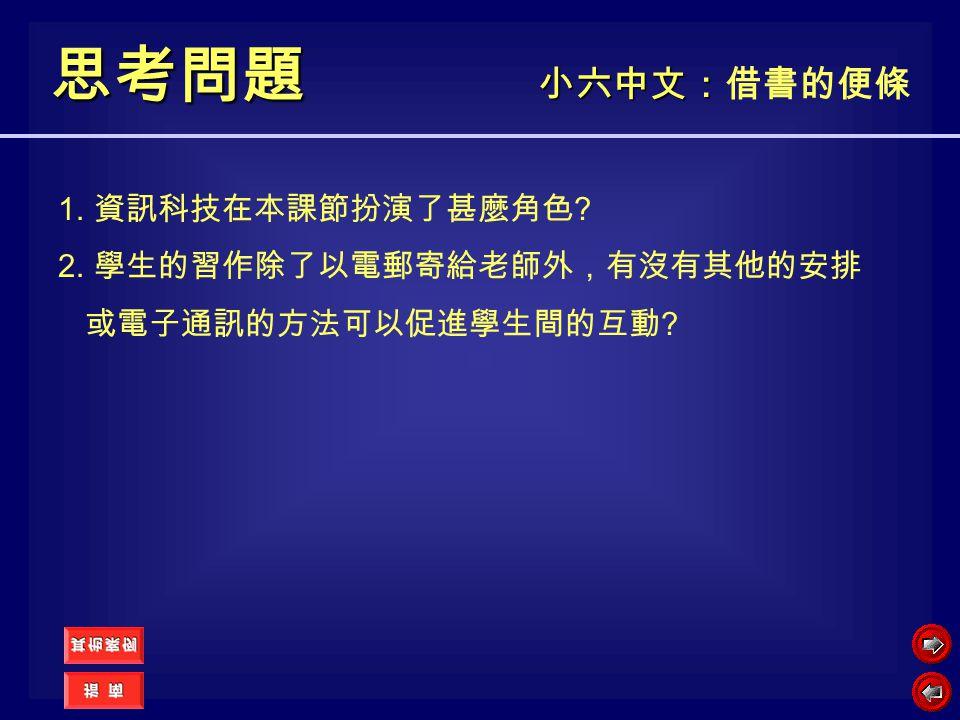 思考問題 小六中文:借書的便條 1. 資訊科技在本課節扮演了甚麼角色 2. 學生的習作除了以電郵寄給老師外,有沒有其他的安排
