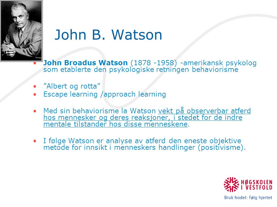 John B. Watson John Broadus Watson (1878 -1958) -amerikansk psykolog som etablerte den psykologiske retningen behaviorisme.