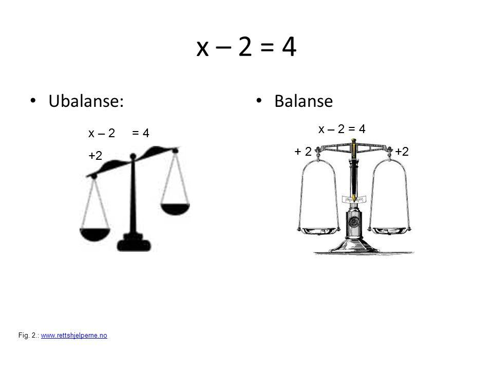 x – 2 = 4 Ubalanse: Balanse x – 2 = 4 x – 2 = 4 + 2 +2 +2