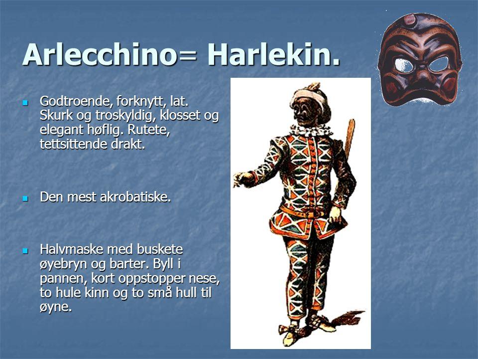 Arlecchino= Harlekin. Godtroende, forknytt, lat. Skurk og troskyldig, klosset og elegant høflig. Rutete, tettsittende drakt.