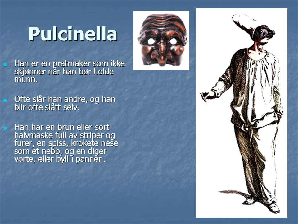 Pulcinella Han er en pratmaker som ikke skjønner når han bør holde munn. Ofte slår han andre, og han blir ofte slått selv.