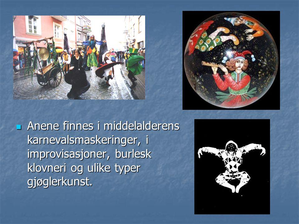 Anene finnes i middelalderens karnevalsmaskeringer, i improvisasjoner, burlesk klovneri og ulike typer gjøglerkunst.