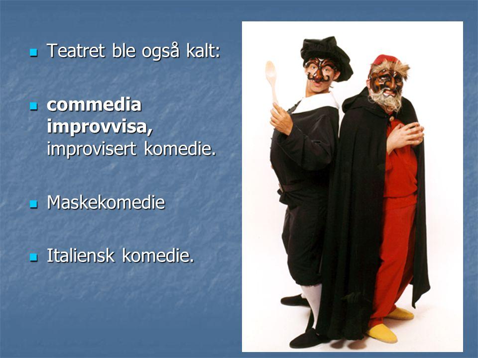 Teatret ble også kalt: commedia improvvisa, improvisert komedie. Maskekomedie Italiensk komedie.