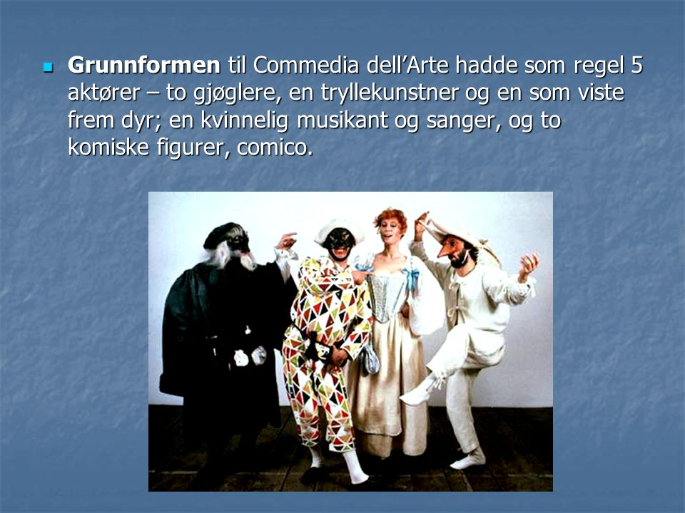 Grunnformen til Commedia dell'Arte hadde som regel 5 aktører – to gjøglere, en tryllekunstner og en som viste frem dyr; en kvinnelig musikant og sanger, og to komiske figurer, comico.