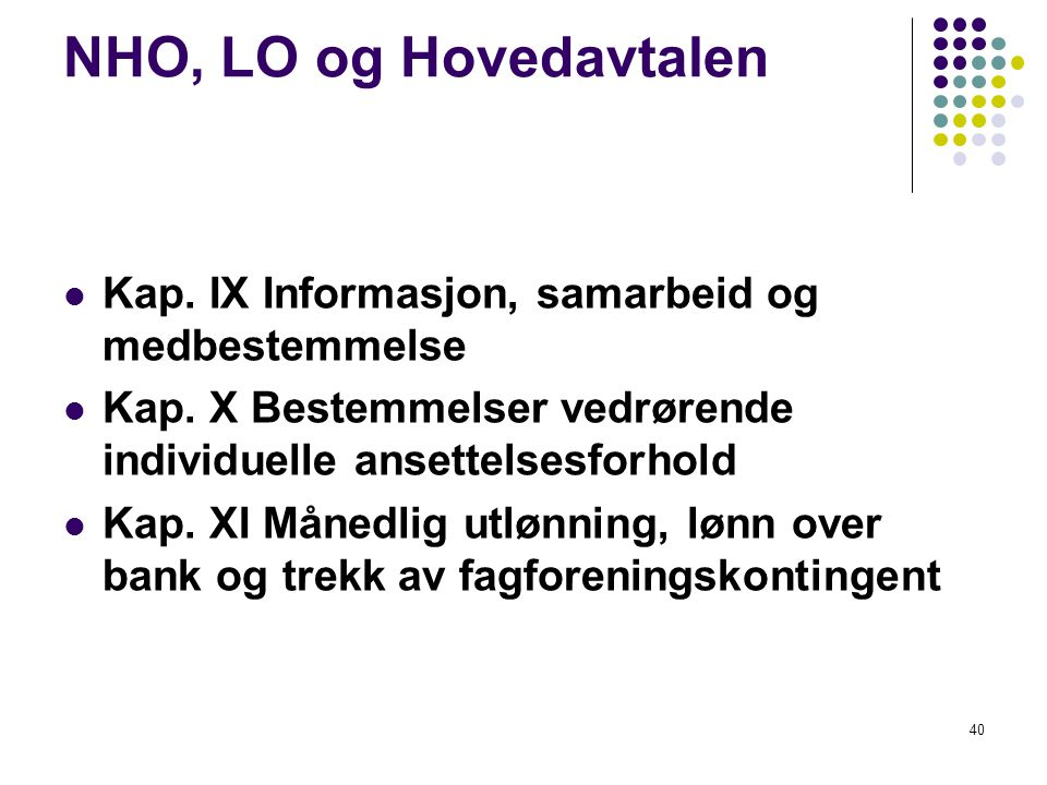 NHO, LO og Hovedavtalen Kap. IX Informasjon, samarbeid og medbestemmelse. Kap. X Bestemmelser vedrørende individuelle ansettelsesforhold.