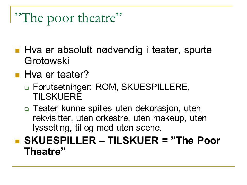 The poor theatre Hva er absolutt nødvendig i teater, spurte Grotowski. Hva er teater Forutsetninger: ROM, SKUESPILLERE, TILSKUERE.