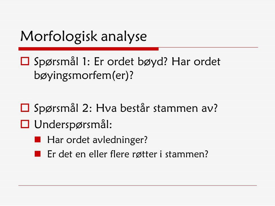 Morfologisk analyse Spørsmål 1: Er ordet bøyd Har ordet bøyingsmorfem(er) Spørsmål 2: Hva består stammen av