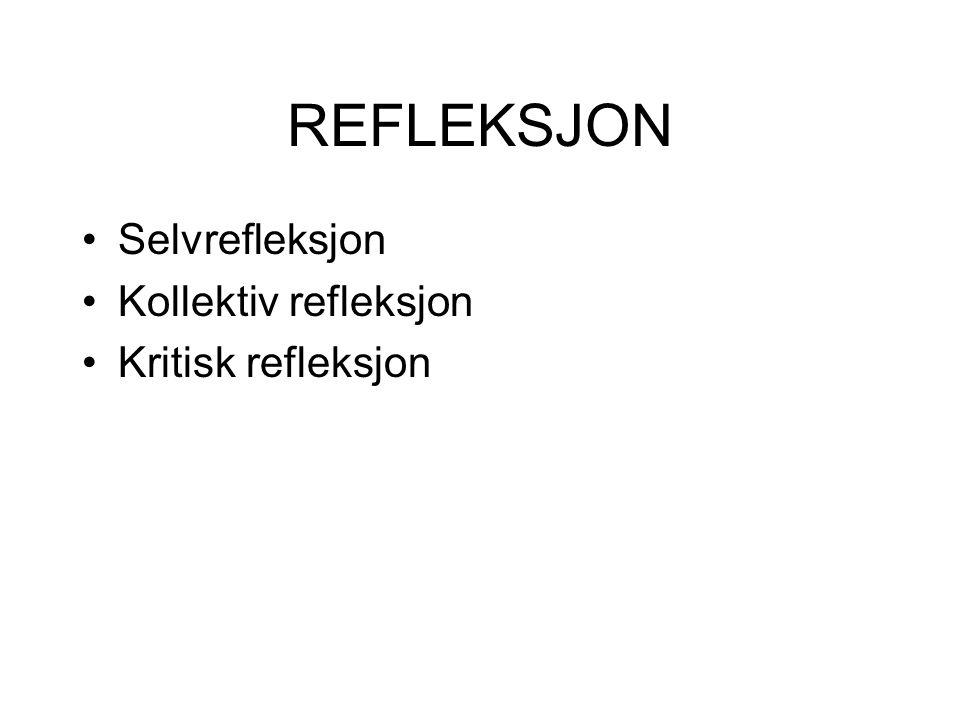 REFLEKSJON Selvrefleksjon Kollektiv refleksjon Kritisk refleksjon