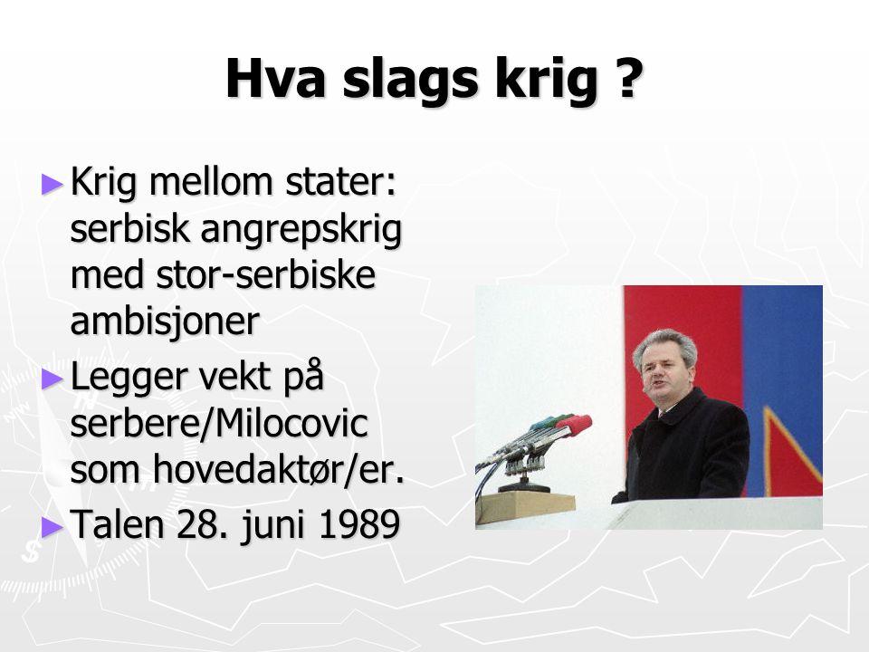 Hva slags krig Krig mellom stater: serbisk angrepskrig med stor-serbiske ambisjoner. Legger vekt på serbere/Milocovic som hovedaktør/er.