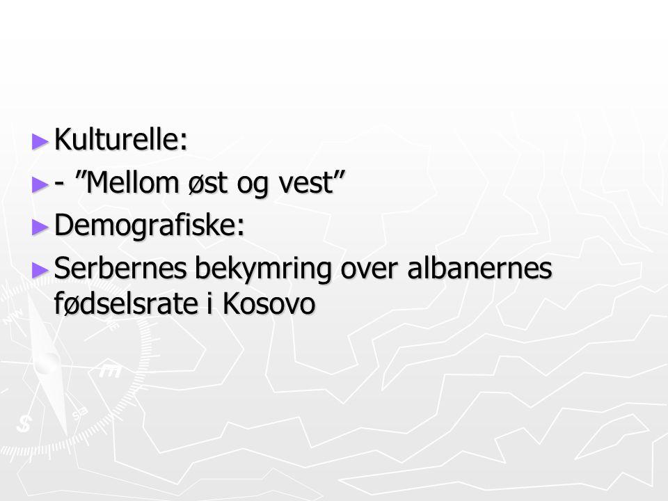 Kulturelle: - Mellom øst og vest Demografiske: Serbernes bekymring over albanernes fødselsrate i Kosovo.