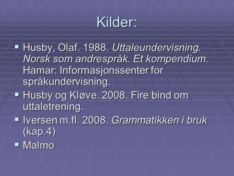 Kilder: Husby, Olaf. 1988. Uttaleundervisning. Norsk som andrespråk. Et kompendium. Hamar: Informasjonssenter for språkundervisning.
