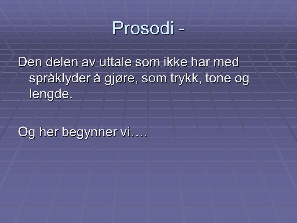Prosodi - Den delen av uttale som ikke har med språklyder å gjøre, som trykk, tone og lengde.