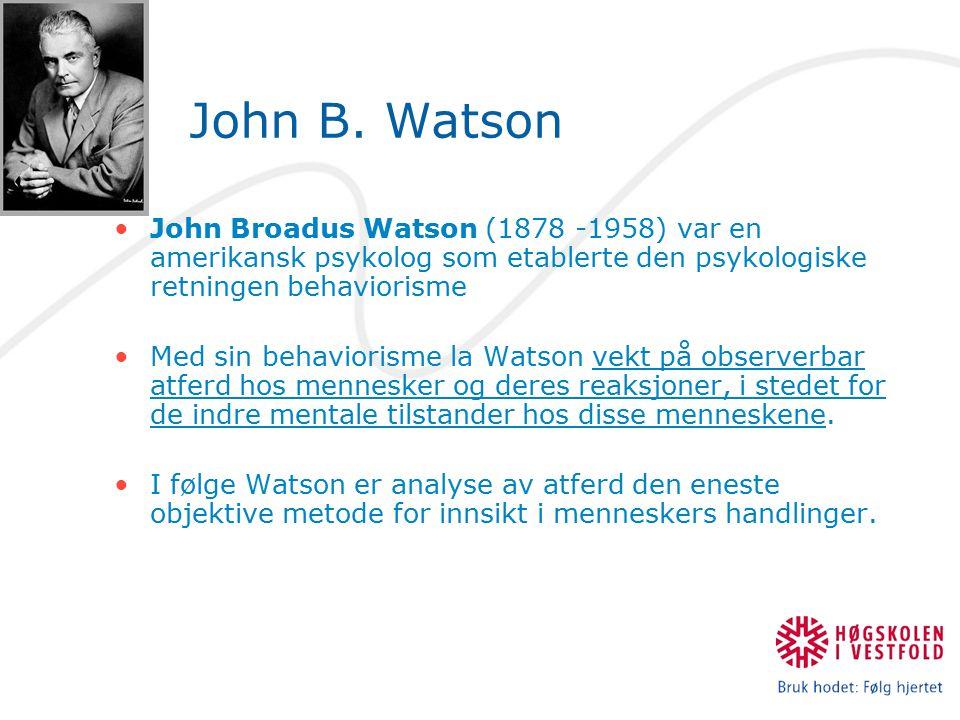 John B. Watson John Broadus Watson (1878 -1958) var en amerikansk psykolog som etablerte den psykologiske retningen behaviorisme.