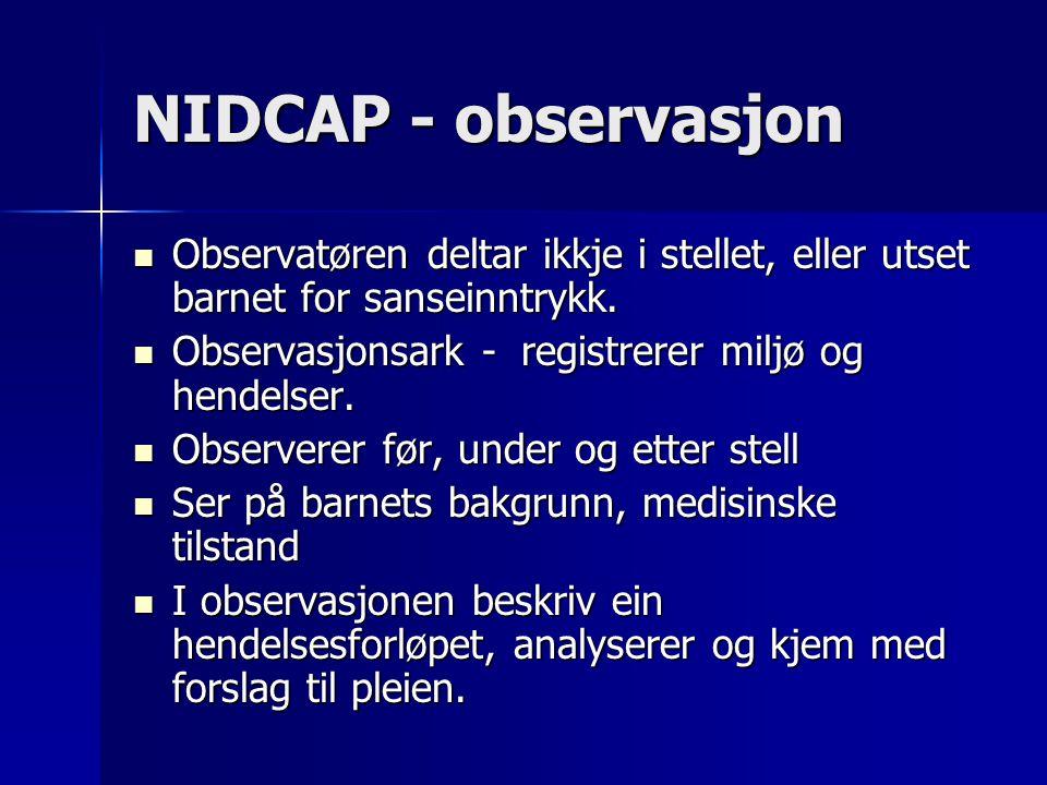 NIDCAP - observasjon Observatøren deltar ikkje i stellet, eller utset barnet for sanseinntrykk. Observasjonsark - registrerer miljø og hendelser.
