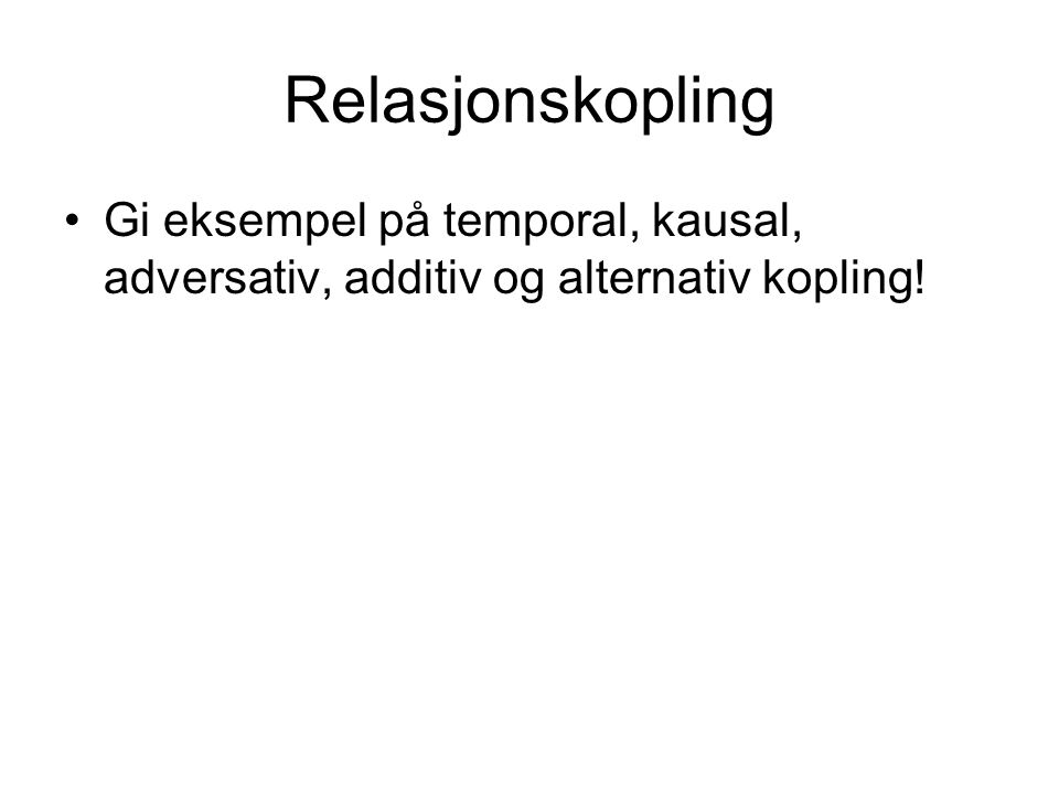 Relasjonskopling Gi eksempel på temporal, kausal, adversativ, additiv og alternativ kopling!