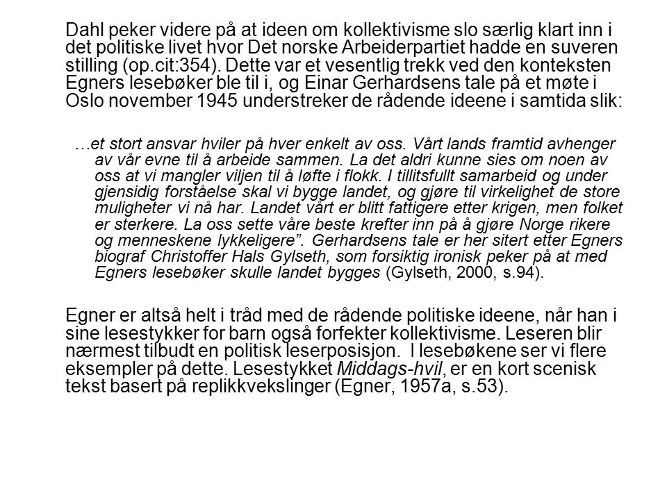 Dahl peker videre på at ideen om kollektivisme slo særlig klart inn i det politiske livet hvor Det norske Arbeiderpartiet hadde en suveren stilling (op.cit:354). Dette var et vesentlig trekk ved den konteksten Egners lesebøker ble til i, og Einar Gerhardsens tale på et møte i Oslo november 1945 understreker de rådende ideene i samtida slik: