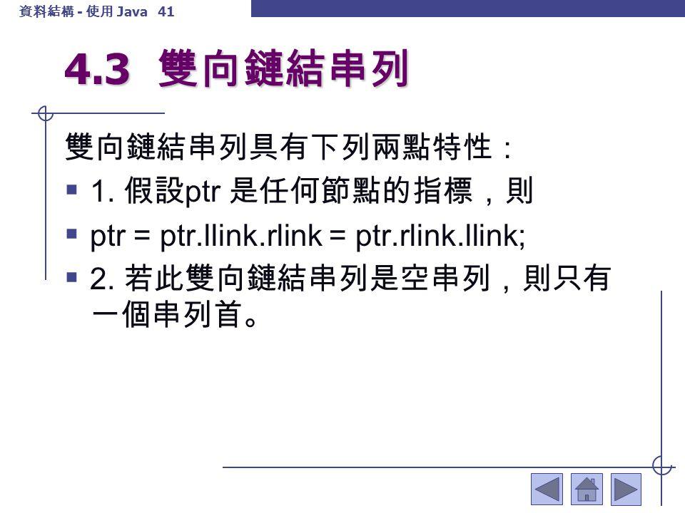 4.3 雙向鏈結串列 雙向鏈結串列具有下列兩點特性: 1. 假設ptr 是任何節點的指標,則