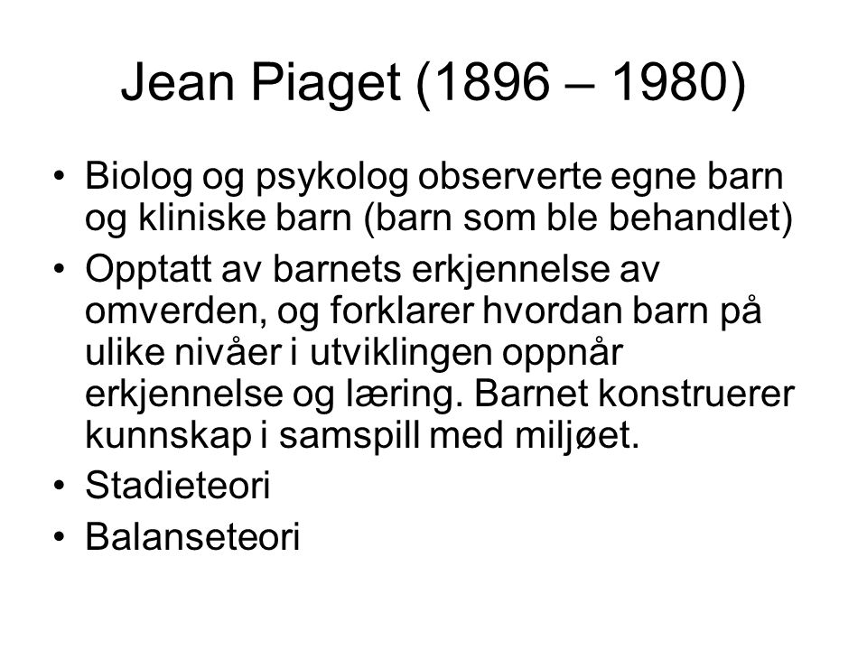 Jean Piaget (1896 – 1980) Biolog og psykolog observerte egne barn og kliniske barn (barn som ble behandlet)