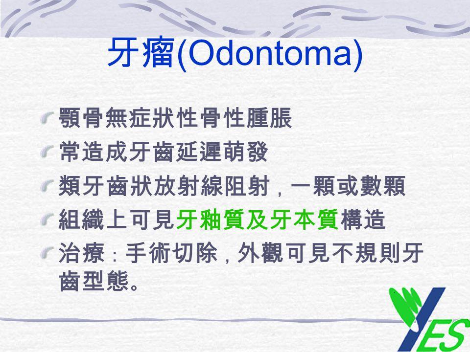 牙瘤(Odontoma) 顎骨無症狀性骨性腫脹 常造成牙齒延遲萌發 類牙齒狀放射線阻射,一顆或數顆 組織上可見牙釉質及牙本質構造