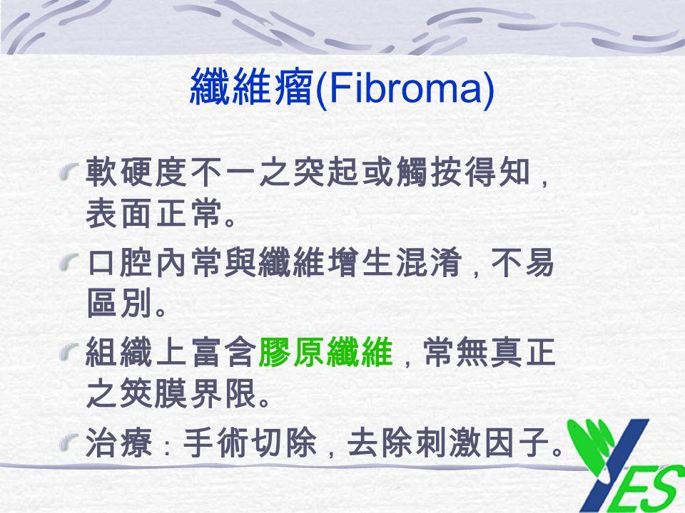 纖維瘤(Fibroma) 軟硬度不一之突起或觸按得知,表面正常。 口腔內常與纖維增生混淆,不易區別。